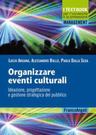 Organizzare eventi culturali. Ideazione, progettazione e gestione strategica del pubblico - Lucio Argano pdf epub