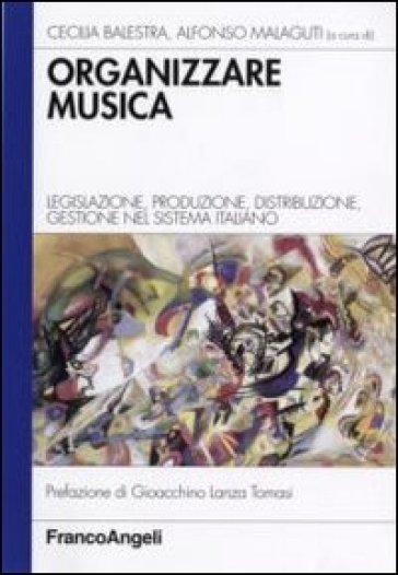 Organizzare la musica. Legislazione, produzione, distribuzione, gestione nel sistema italiano - Cecilia Balestra  