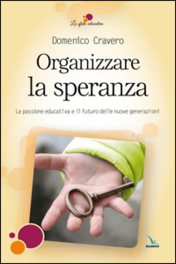 Organizzare la speranza. La passione educativa e il futuro delle nuove generazioni - Domenico Cravero | Rochesterscifianimecon.com
