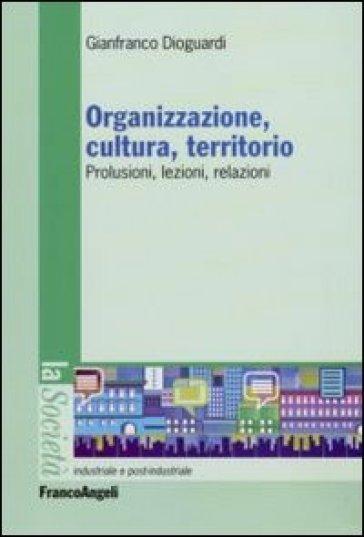 Organizzazione, cultura, territorio. Prolusioni, lezioni, relazioni - Gianfranco Dioguardi |