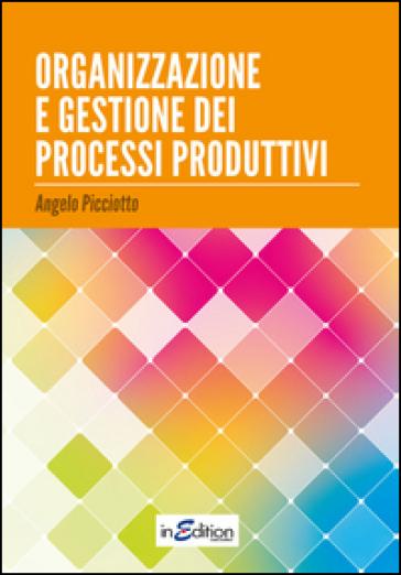 Organizzazione e gestione dei processi produttivi - Angelo Picciotto |