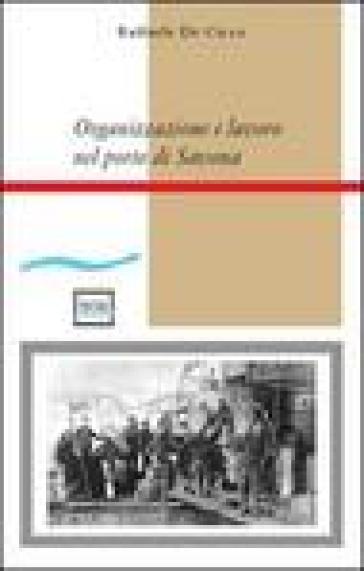 Organizzazione e lavoro nel porto di Savona - Raffaele De Cicco |