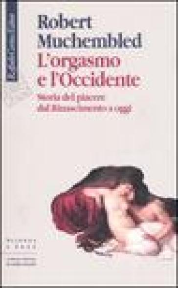Orgasmo e l'Occidente. Storia del piacere dal Rinascimento a oggi (L') - Robert Muchembled pdf epub