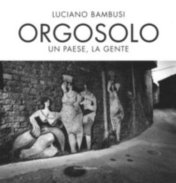 Orgosolo. Un paese, la gente. Ediz. illustrata - Luciano Bambusi | Thecosgala.com