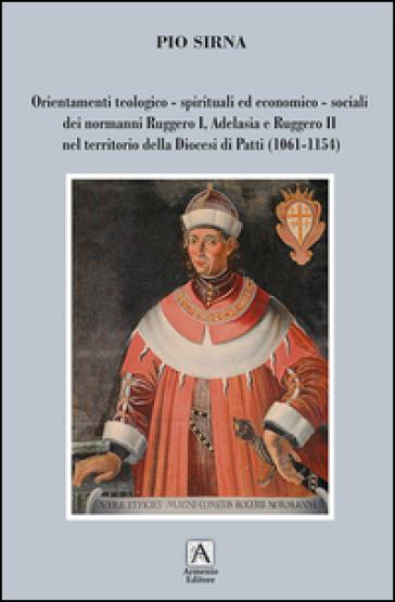 Orientamenti teologico-spirituali ed economico-sociali dei normanni Ruggero I, Adelasia e Ruggero II nel territorio della Diocesi di Patti (1061-1154) - Pio Sirna   Jonathanterrington.com