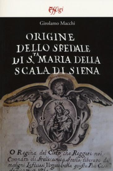 Origine dello Spedale di S.ta Maria della Scala di Siena - Girolamo Macchi   Jonathanterrington.com