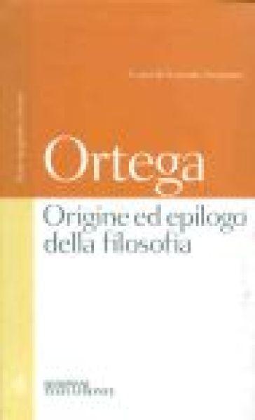 Origine ed epilogo della filosofia e altri scritti. Testo spagnolo a fronte - José Ortega y Gasset  
