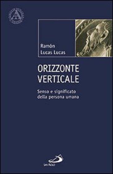 Orizzonte verticale. Senso e significato della persona umana - Ramon Lucas Lucas |