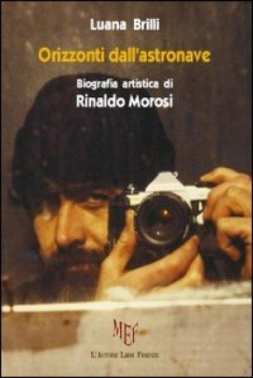 Orizzonti dall'astronave. Biografia artistica di Rinaldo Morosi - Luana Brilli  