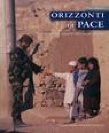 Orizzonti di pace. Dieci anni di missioni italiane all'estero - Pino Agnetti |