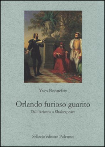 Orlando furioso guarito. Dall'Ariosto a Shakespeare - Yves Bonnefoy |