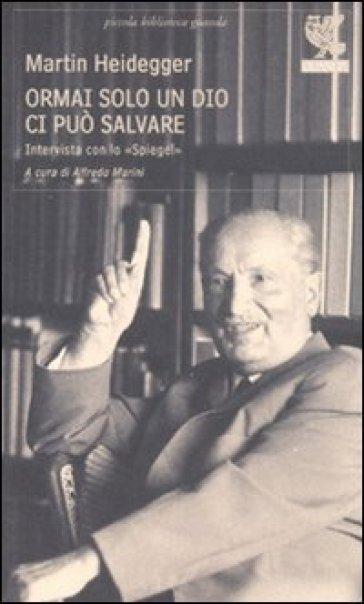 Ormai solo un Dio ci può salvare. Intervista con lo «Spiegel» - Martin Heidegger pdf epub