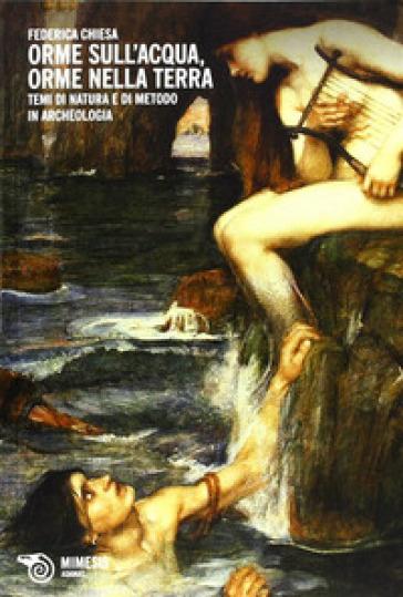 Orme sull'acqua, orme nella terra. Temi di natura e di metodo in archeologia - Federica Chiesa |