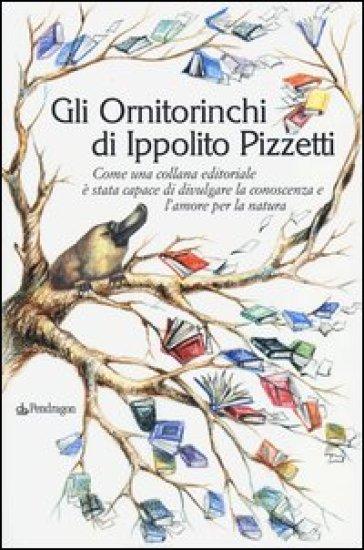 Gli Ornitorinchi di Ippolito Pizzetti. Come una collana editoriale è stata capace di divulgare la conoscenza e l'amore per la natura - Ippolito Pizzetti | Thecosgala.com