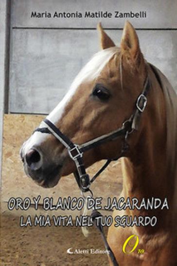 Oro Y Blanco De Jacaranda. La mia vita nel tuo sguardo - Maria Antonia Matilde Zambelli |