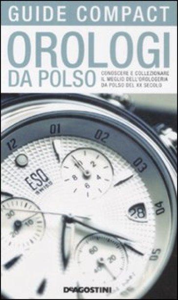 Orologi da polso conoscere e collezionare il meglio dell for Immagini orologi da polso