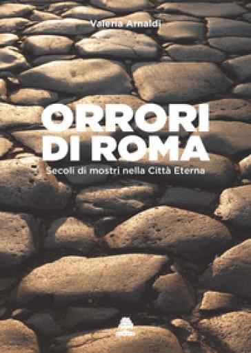 Orrori di Roma. Secoli di mostri nella città eterna - Valeria Arnaldi  
