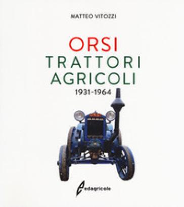 Orsi. Trattori agricoli 1931-1964. Ediz. illustrata - Matteo Vitozzi |
