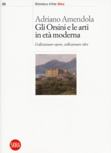 Gli Orsini e le arti in età moderna. Collezionare opere, collezionare idee - Adriano Amendola | Rochesterscifianimecon.com