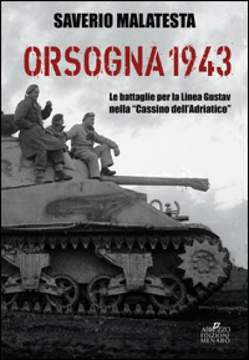 Orsogna 1943. Le battaglie per la Linea Gustav nella «Cassino dell'Adriatico» - Saverio Malatesta |