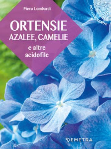 Ortensie, azalee, camelie e altre acidofile - Piero Lombardi  