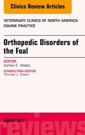 Orthopedic Disorders of the Foal, An Issue of Veterinary Clinics of North America: Equine Practice, E-Book