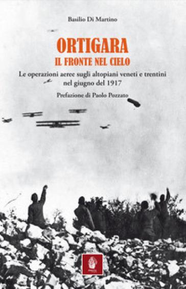 Ortigara. Il fronte nel cielo. Le operazioni aeree sugli altopiani veneti e trentini nel giugno 1917 - Basilio Di Martino |