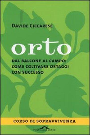 Orto. Dal balcone al campo: come coltivare ortaggi con successo - Davide Ciccarese |