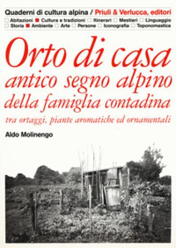 Orto di casa. Antico segno alpino della famiglia contadina tra ortaggi, piante aromatiche ed ornamentali - Aldo Molinengo |