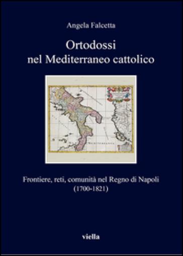 Ortodossi nel Mediterraneo cattolico. Frontiere, reti, comunità nel Regno di Napoli (1700-1821) - Angela Falcetta |