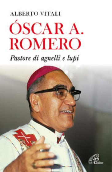 Oscar A. Romero. Pastore di agnelli e lupi - Alberto Vitali |