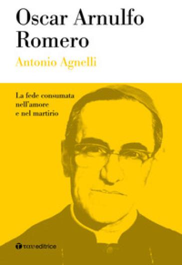 Oscar Arnulfo Romero. La fede consumata nell'amore e nel martirio - Antonio Agnelli  