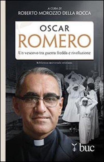 Oscar Romero. Un vescovo tra guerra fredda e rivoluzione - Roberto Morozzo della Rocca  