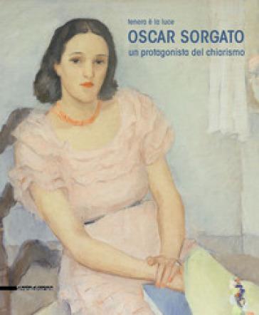Oscar Sorgato. Un protagonista del chiarismo. Tenera è la luce. Catalogo della mostra (Modena, settembre-novembre 2019). Ediz. a colori - S. Sbarbaro | Ericsfund.org