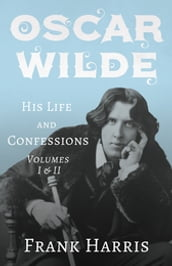 Oscar Wilde - His Life and Confessions - Volumes I & II