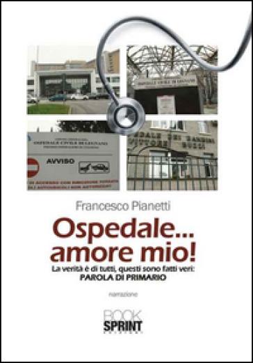 Ospedale... amore mio! La verità è di tutti, questi sono fatti veri. Parola di primario - Francesco Pianetti | Thecosgala.com