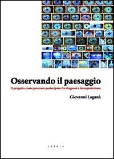 Osservando il paesaggio. Il progetto come processo partecipato fra diagnosi e partecipazione - Giovanni Laganà |