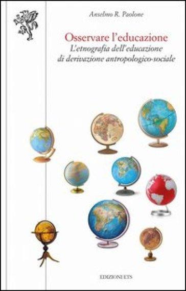 Osservare l'educazione. L'etnografia dell'educazione di derivazione antropologico-sociale - A. R. Paolone |