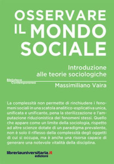 Osservare il mondo sociale. Introduzione alle teorie sociologiche - Massimiliano Vaira |