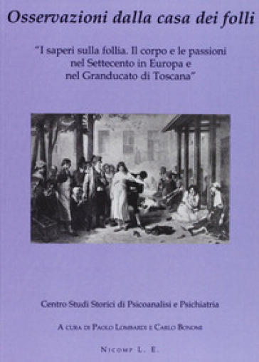 Osservazioni dalla casa dei folli. I saperi sulla follia. Il corpo e le passioni nel Settecento in Europa e nel Granducato di Toscana - P. Lombardi |