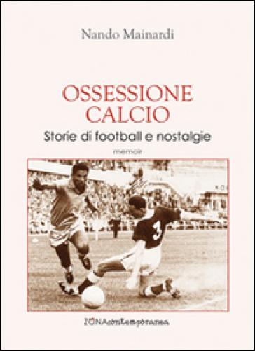Ossessione calcio. Storie di football e nostalgie - Nando Mainardi  