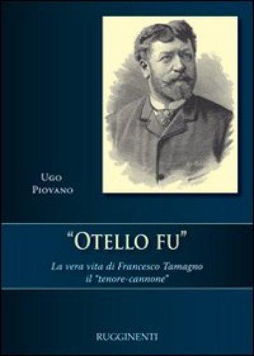 Otello fu. La vera storia di Francesco Tamagno il «tenore-cannone» - Ugo Piovano |