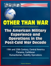 Other than War: The American Military Experience and Operations in the Post-Cold War Decade, 19th and 20th Century, Central America, Panama, Caribbean, Humanitarian, Stability Operations