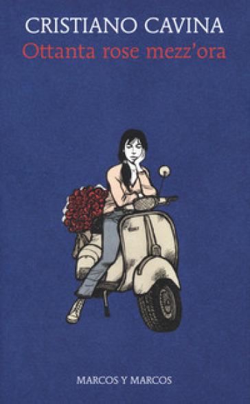 Ottanta rose mezz'ora - Cristiano Cavina | Ericsfund.org