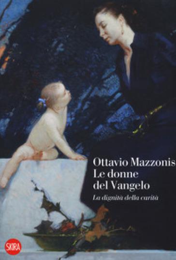 Ottavio Mazzonis. Le donne del Vangelo. La dignità della carità. Ediz. a colori