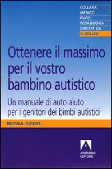 Ottenere il massimo per il vostro bambino autistico. Un manuale di auto aiuto per i genitori dei bimbi autistici - Bryna Siegel |