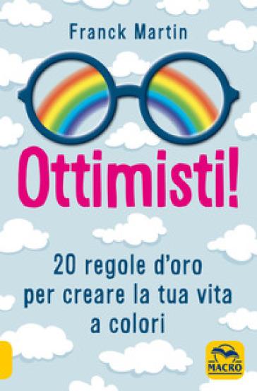 Ottimisti! 20 regole d'oro per creare la tua vita a colori - Martin Franck   Thecosgala.com