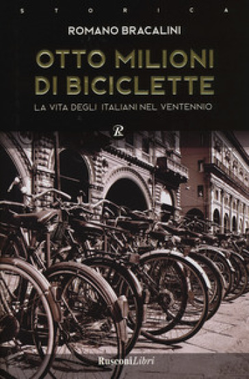 Otto milioni di biciclette. La vita degli italiani nel ventennio - Romano Bracalini |