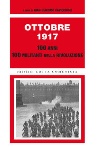 Ottobre 1917. 100 anni, 100 militanti della rivoluzione - G. G. Cavicchioli |