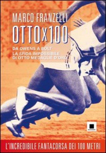 Ottox100. Da Owens a Bolt, la sfida impossibile di otto medaglie d'oro - Marco Franzelli   Rochesterscifianimecon.com